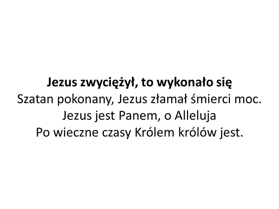 Jezus zwyciężył, to wykonało się Szatan pokonany, Jezus złamał śmierci moc.