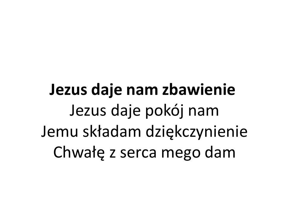 Jezus daje nam zbawienie Jezus daje pokój nam Jemu składam dziękczynienie Chwałę z serca mego dam