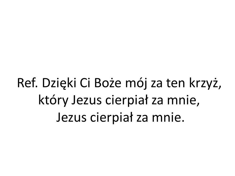 Ref. Dzięki Ci Boże mój za ten krzyż, który Jezus cierpiał za mnie,