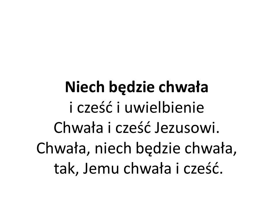 Niech będzie chwała i cześć i uwielbienie Chwała i cześć Jezusowi