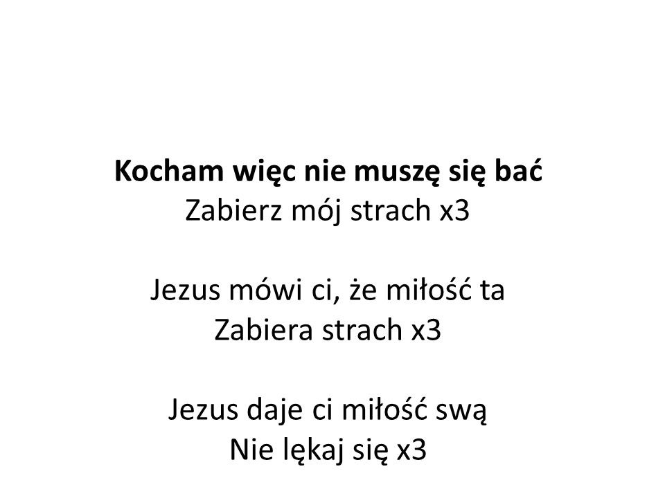 Kocham więc nie muszę się bać Zabierz mój strach x3 Jezus mówi ci, że miłość ta Zabiera strach x3 Jezus daje ci miłość swą Nie lękaj się x3