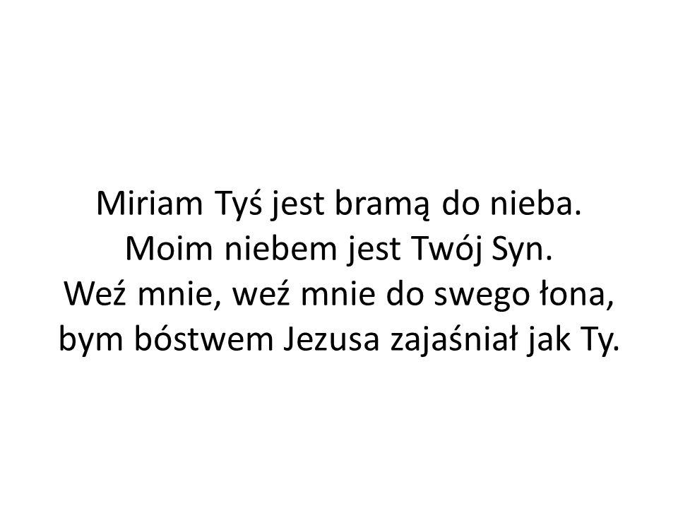 Miriam Tyś jest bramą do nieba. Moim niebem jest Twój Syn