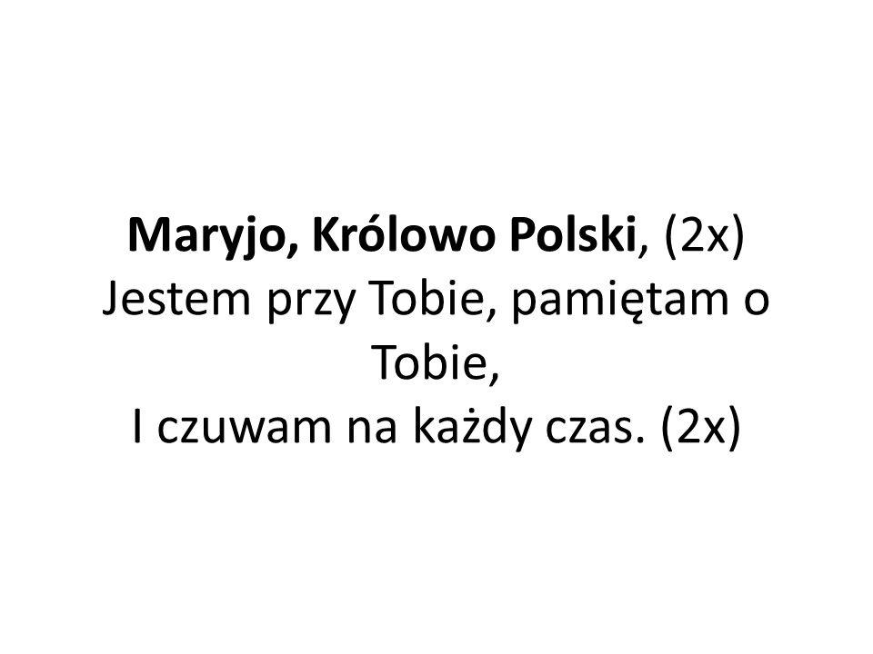 Maryjo, Królowo Polski, (2x) Jestem przy Tobie, pamiętam o Tobie, I czuwam na każdy czas. (2x)