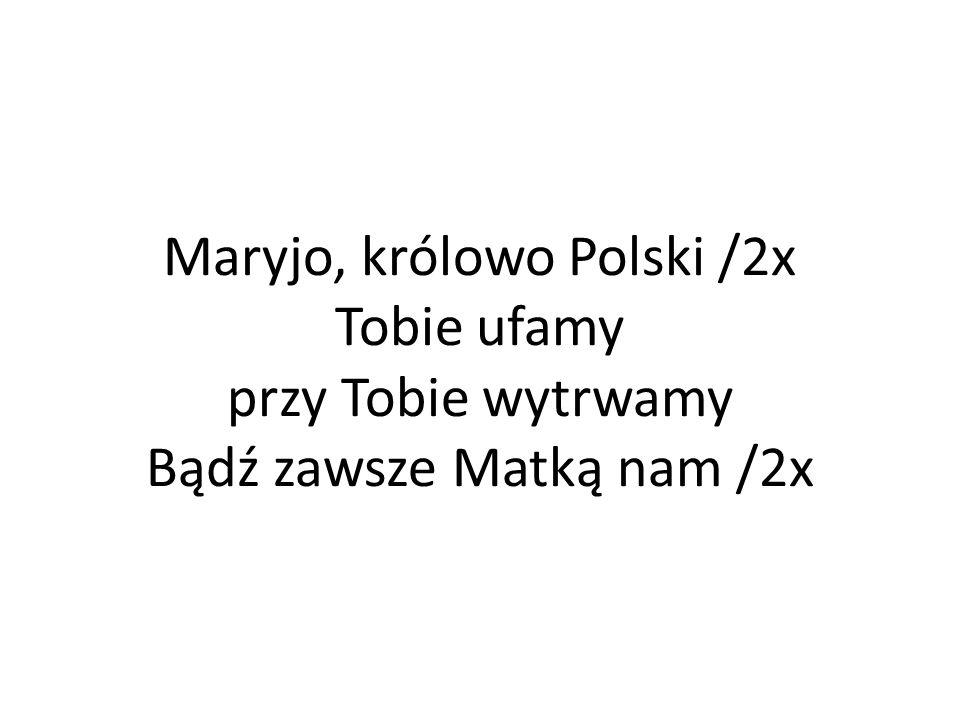 Maryjo, królowo Polski /2x Tobie ufamy przy Tobie wytrwamy Bądź zawsze Matką nam /2x