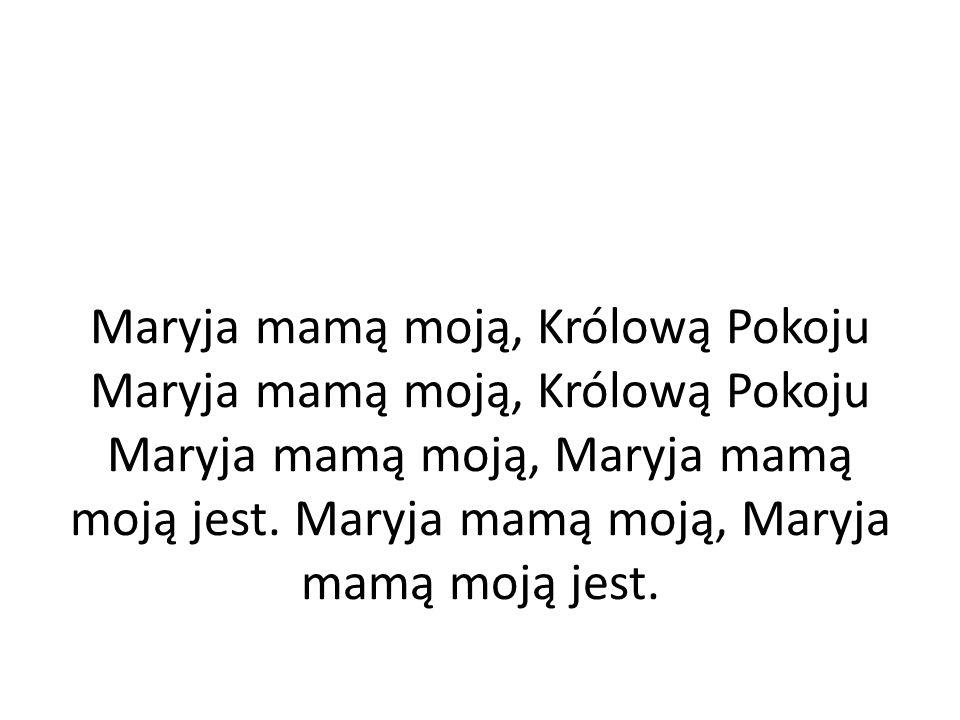 Maryja mamą moją, Królową Pokoju Maryja mamą moją, Królową Pokoju Maryja mamą moją, Maryja mamą moją jest.