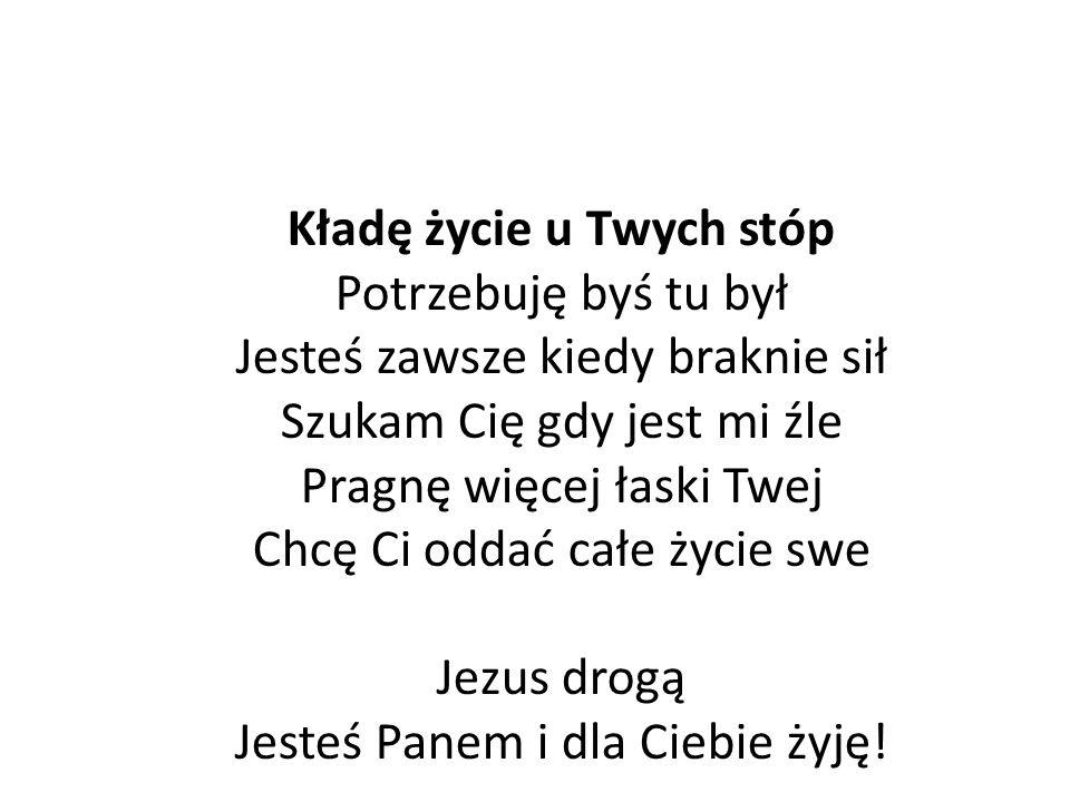Kładę życie u Twych stóp Potrzebuję byś tu był Jesteś zawsze kiedy braknie sił Szukam Cię gdy jest mi źle Pragnę więcej łaski Twej Chcę Ci oddać całe życie swe Jezus drogą Jesteś Panem i dla Ciebie żyję!