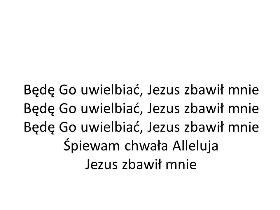 Będę Go uwielbiać, Jezus zbawił mnie