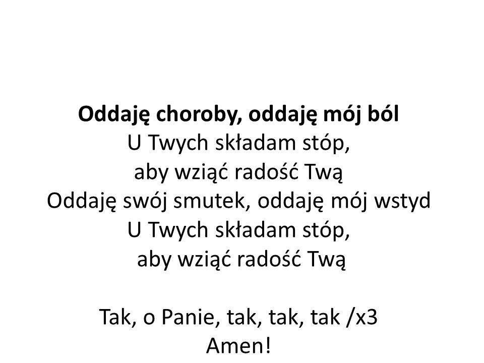 Oddaję choroby, oddaję mój ból U Twych składam stóp, aby wziąć radość Twą Oddaję swój smutek, oddaję mój wstyd U Twych składam stóp, aby wziąć radość Twą Tak, o Panie, tak, tak, tak /x3 Amen!
