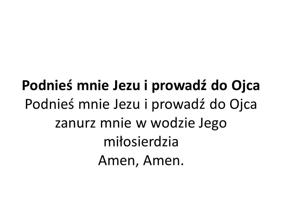 Podnieś mnie Jezu i prowadź do Ojca Podnieś mnie Jezu i prowadź do Ojca zanurz mnie w wodzie Jego miłosierdzia Amen, Amen.