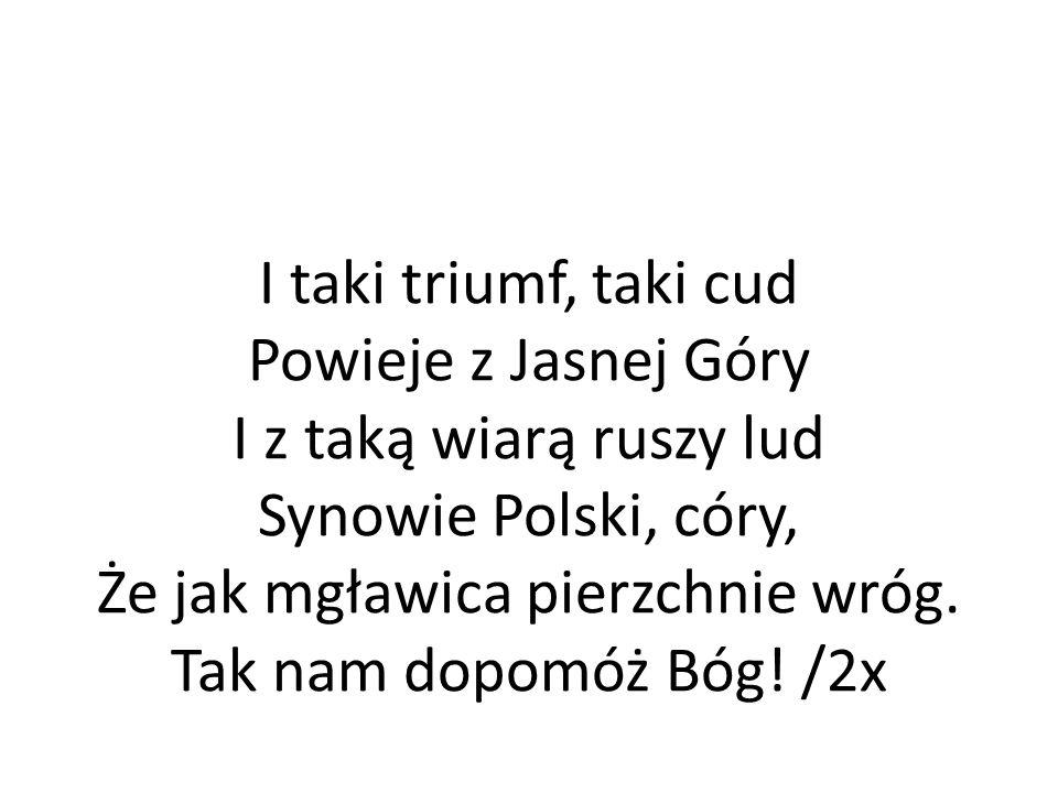 I taki triumf, taki cud Powieje z Jasnej Góry I z taką wiarą ruszy lud Synowie Polski, córy, Że jak mgławica pierzchnie wróg.