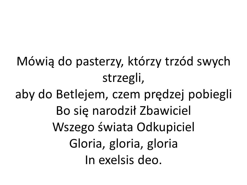 Mówią do pasterzy, którzy trzód swych strzegli, aby do Betlejem, czem prędzej pobiegli Bo się narodził Zbawiciel Wszego świata Odkupiciel Gloria, gloria, gloria In exelsis deo.