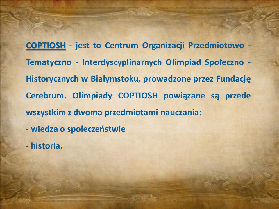 COPTIOSH - jest to Centrum Organizacji Przedmiotowo - Tematyczno - Interdyscyplinarnych Olimpiad Społeczno - Historycznych w Białymstoku, prowadzone przez Fundację Cerebrum. Olimpiady COPTIOSH powiązane są przede wszystkim z dwoma przedmiotami nauczania: