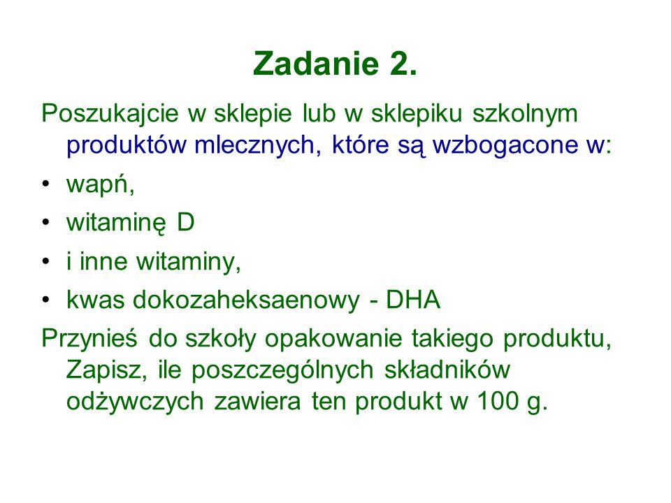 Zadanie 2. Poszukajcie w sklepie lub w sklepiku szkolnym produktów mlecznych, które są wzbogacone w: