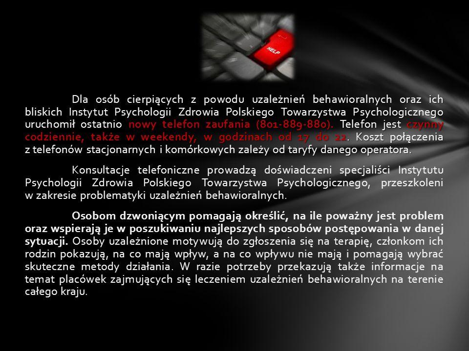 Dla osób cierpiących z powodu uzależnień behawioralnych oraz ich bliskich Instytut Psychologii Zdrowia Polskiego Towarzystwa Psychologicznego uruchomił ostatnio nowy telefon zaufania (801-889-880).
