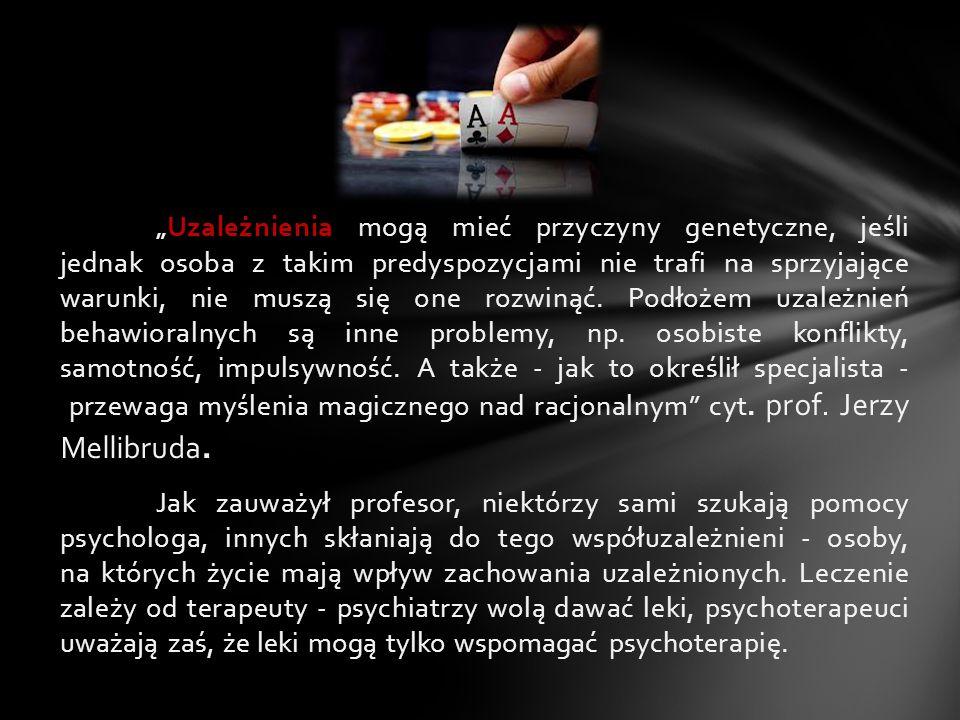 """""""Uzależnienia mogą mieć przyczyny genetyczne, jeśli jednak osoba z takim predyspozycjami nie trafi na sprzyjające warunki, nie muszą się one rozwinąć. Podłożem uzależnień behawioralnych są inne problemy, np. osobiste konflikty, samotność, impulsywność. A także - jak to określił specjalista - przewaga myślenia magicznego nad racjonalnym cyt. prof. Jerzy Mellibruda."""