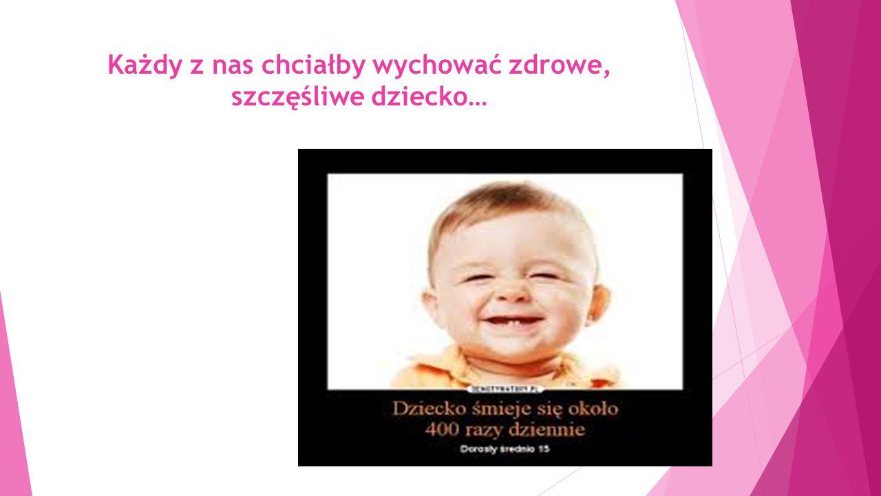 Każdy z nas chciałby wychować zdrowe, szczęśliwe dziecko…