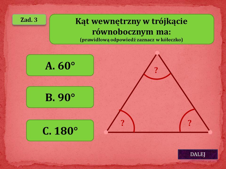 A. 60° B. 90° C. 180° Kąt wewnętrzny w trójkącie równobocznym ma: