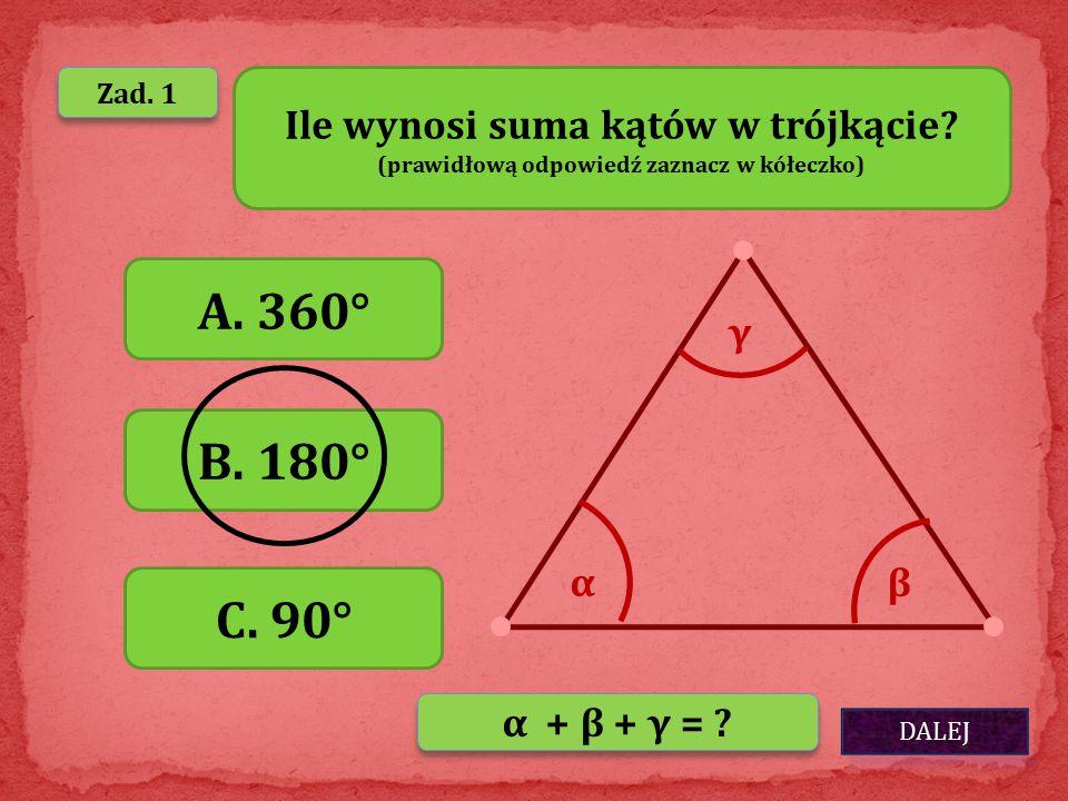 A. 360° B. 180° C. 90° Ile wynosi suma kątów w trójkącie γ α β