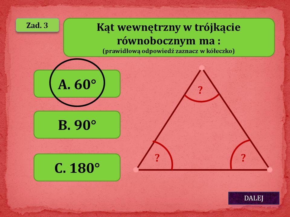 A. 60° B. 90° C. 180° Kąt wewnętrzny w trójkącie równobocznym ma :