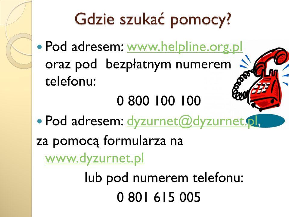 Gdzie szukać pomocy Pod adresem: www.helpline.org.pl oraz pod bezpłatnym numerem telefonu: 0 800 100 100.