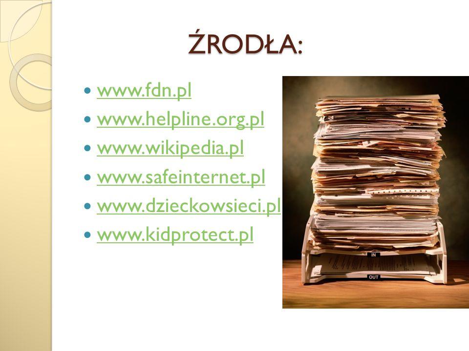 ŹRODŁA: www.fdn.pl www.helpline.org.pl www.wikipedia.pl