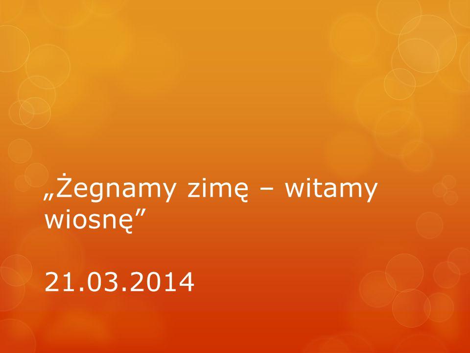 """""""Żegnamy zimę – witamy wiosnę 21.03.2014"""