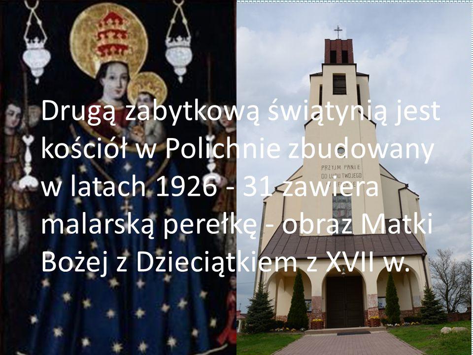 Drugą zabytkową świątynią jest kościół w Polichnie zbudowany w latach 1926 - 31 zawiera malarską perełkę - obraz Matki Bożej z Dzieciątkiem z XVII w.