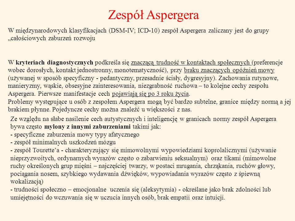"""Zespół Aspergera W międzynarodowych klasyfikacjach (DSM-IV; ICD-10) zespół Aspergera zaliczany jest do grupy """"całościowych zaburzeń rozwoju."""