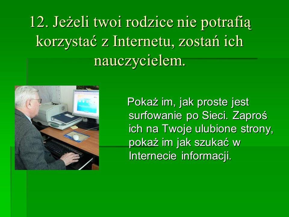 12. Jeżeli twoi rodzice nie potrafią korzystać z Internetu, zostań ich nauczycielem.