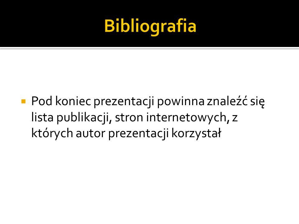 Bibliografia Pod koniec prezentacji powinna znaleźć się lista publikacji, stron internetowych, z których autor prezentacji korzystał.