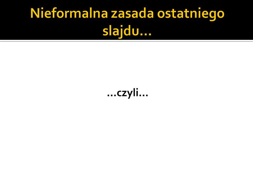 Nieformalna zasada ostatniego slajdu…