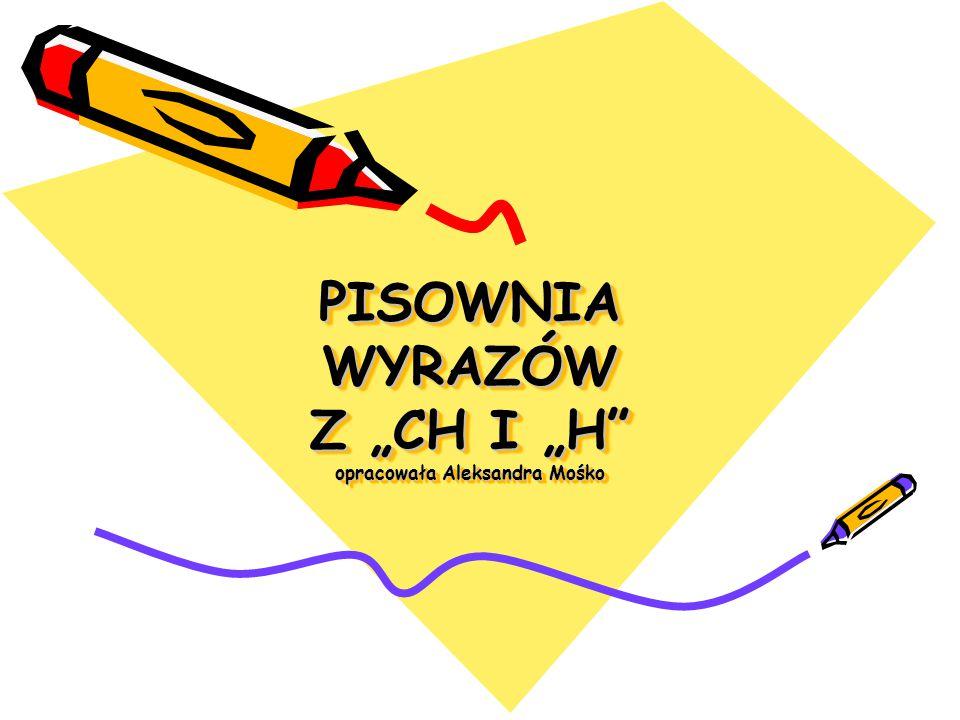 """PISOWNIA WYRAZÓW Z """"CH I """"H opracowała Aleksandra Mośko"""