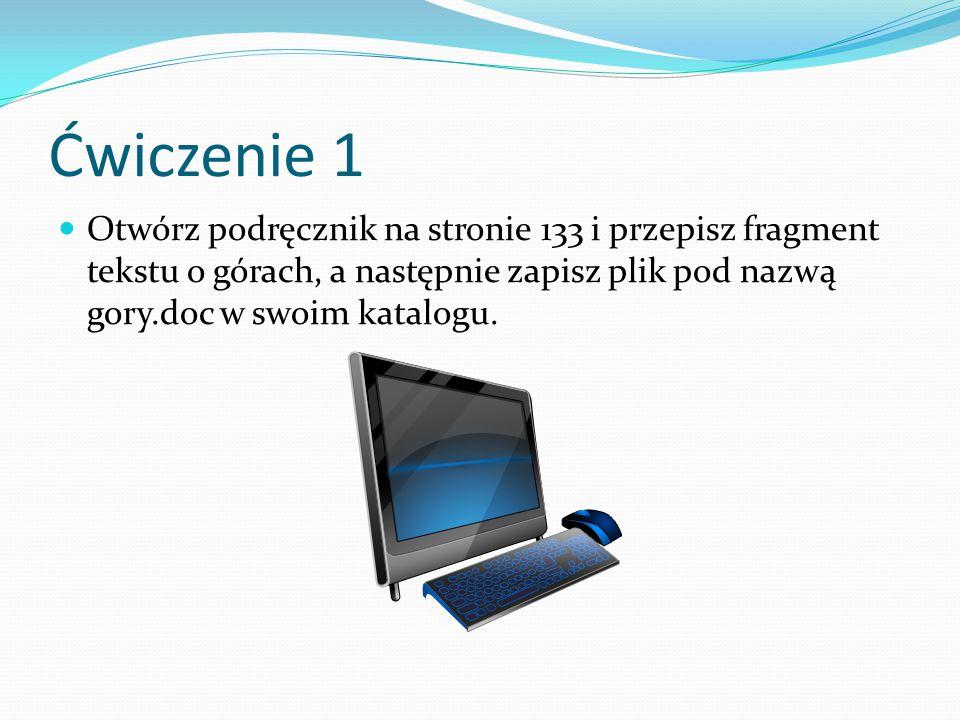 Ćwiczenie 1 Otwórz podręcznik na stronie 133 i przepisz fragment tekstu o górach, a następnie zapisz plik pod nazwą gory.doc w swoim katalogu.