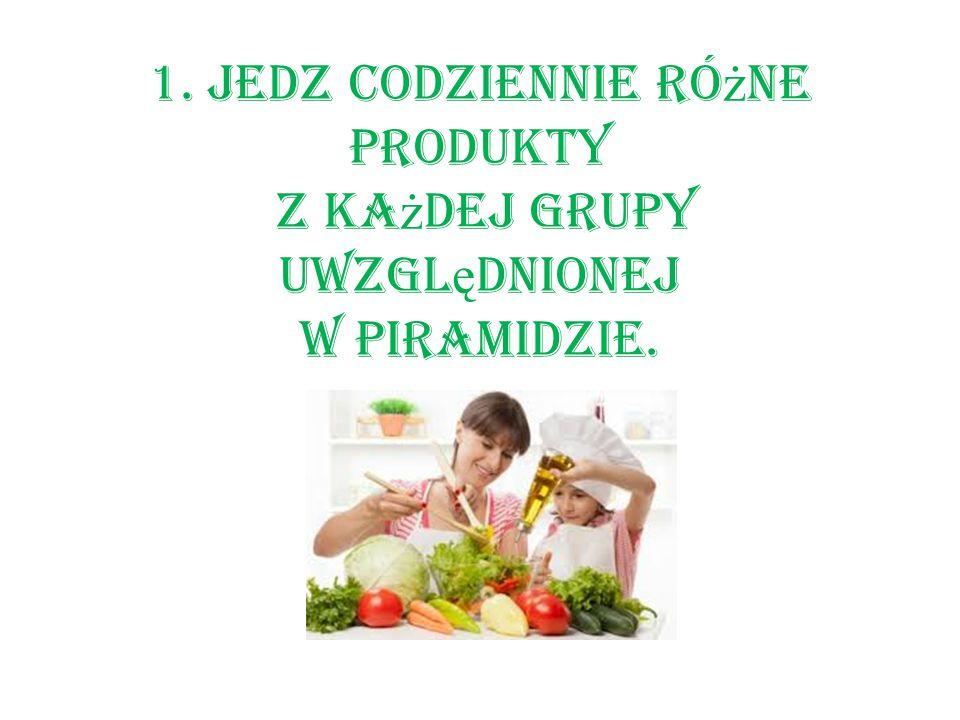 1. Jedz codziennie różne produkty z każdej grupy uwzględnionej w piramidzie.