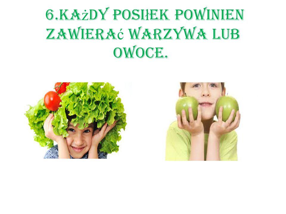 6.Każdy posiłek powinien zawierać warzywa lub owoce.