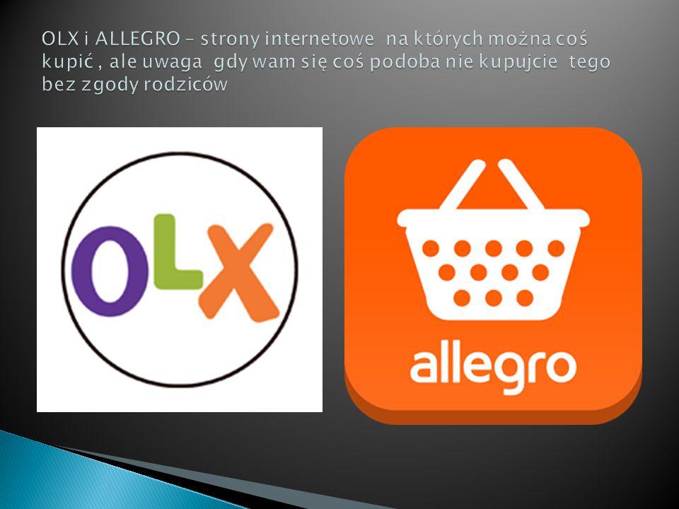 OLX i ALLEGRO – strony internetowe na których można coś kupić , ale uwaga gdy wam się coś podoba nie kupujcie tego bez zgody rodziców