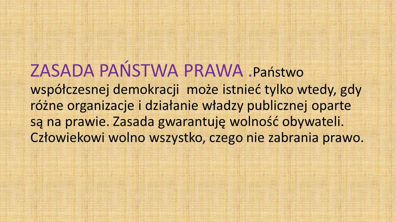 ZASADA PAŃSTWA PRAWA .Państwo współczesnej demokracji może istnieć tylko wtedy, gdy różne organizacje i działanie władzy publicznej oparte są na prawie.