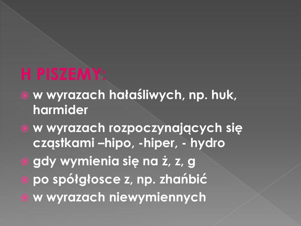 H PISZEMY: w wyrazach hałaśliwych, np. huk, harmider