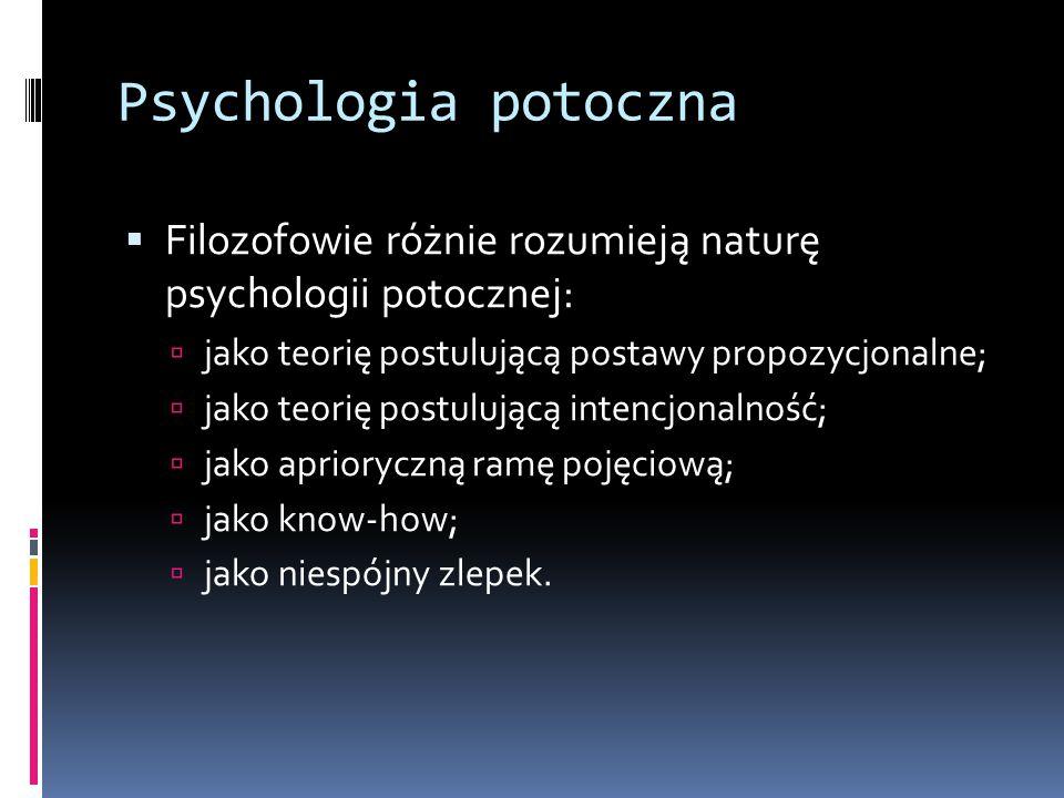 Psychologia potoczna Filozofowie różnie rozumieją naturę psychologii potocznej: jako teorię postulującą postawy propozycjonalne;