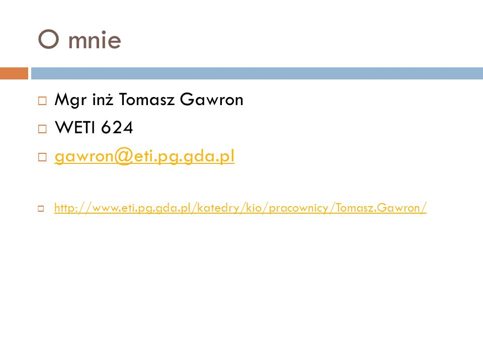 O mnie Mgr inż Tomasz Gawron WETI 624 gawron@eti.pg.gda.pl