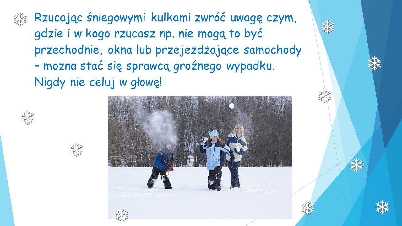 Rzucając śniegowymi kulkami zwróć uwagę czym, gdzie i w kogo rzucasz np.