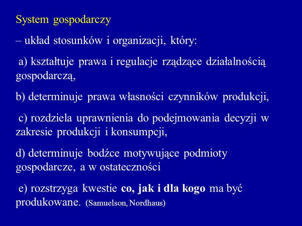 System gospodarczy – układ stosunków i organizacji, który: a) kształtuje prawa i regulacje rządzące działalnością gospodarczą,