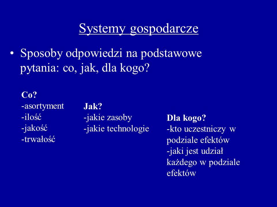 Systemy gospodarcze Sposoby odpowiedzi na podstawowe pytania: co, jak, dla kogo Co asortyment. ilość.