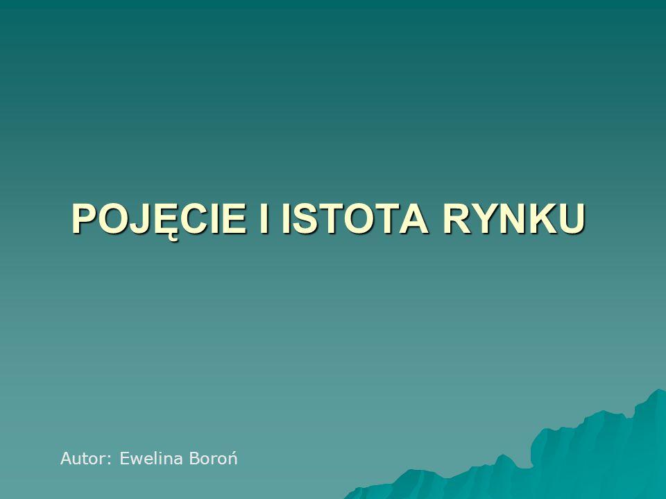 POJĘCIE I ISTOTA RYNKU Autor: Ewelina Boroń
