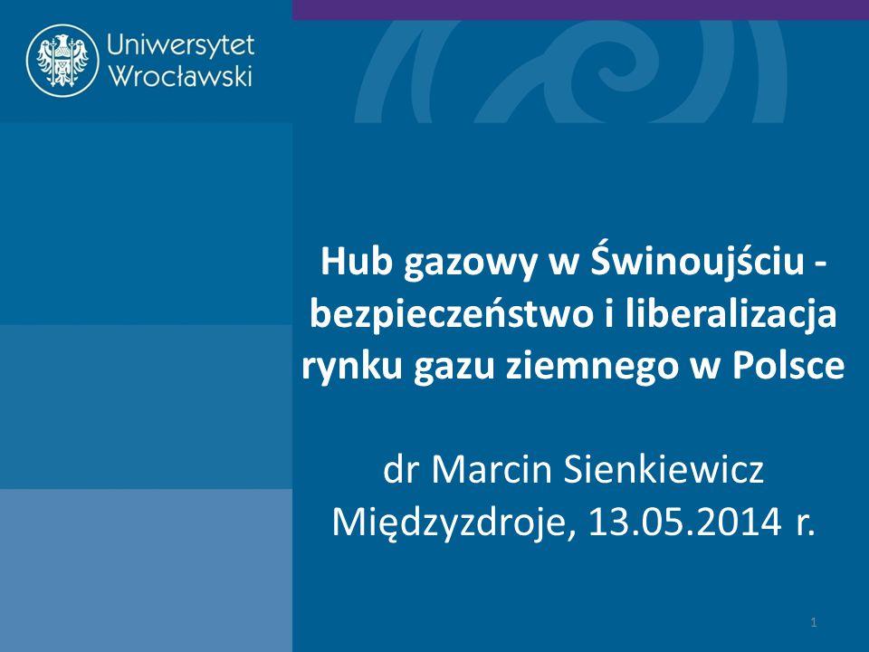 Hub gazowy w Świnoujściu - bezpieczeństwo i liberalizacja rynku gazu ziemnego w Polsce dr Marcin Sienkiewicz Międzyzdroje, 13.05.2014 r.