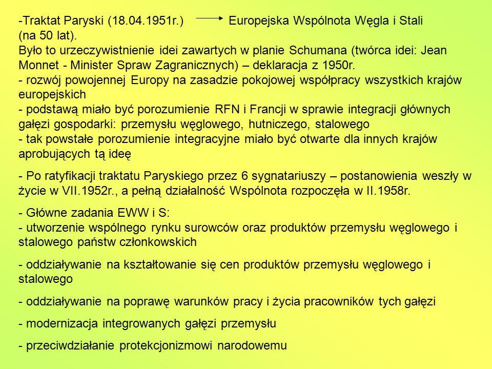 Traktat Paryski (18.04.1951r.) Europejska Wspólnota Węgla i Stali (na 50 lat). Było to urzeczywistnienie idei zawartych w planie Schumana (twórca idei: Jean Monnet - Minister Spraw Zagranicznych) – deklaracja z 1950r. - rozwój powojennej Europy na zasadzie pokojowej współpracy wszystkich krajów europejskich - podstawą miało być porozumienie RFN i Francji w sprawie integracji głównych gałęzi gospodarki: przemysłu węglowego, hutniczego, stalowego - tak powstałe porozumienie integracyjne miało być otwarte dla innych krajów aprobujących tą ideę