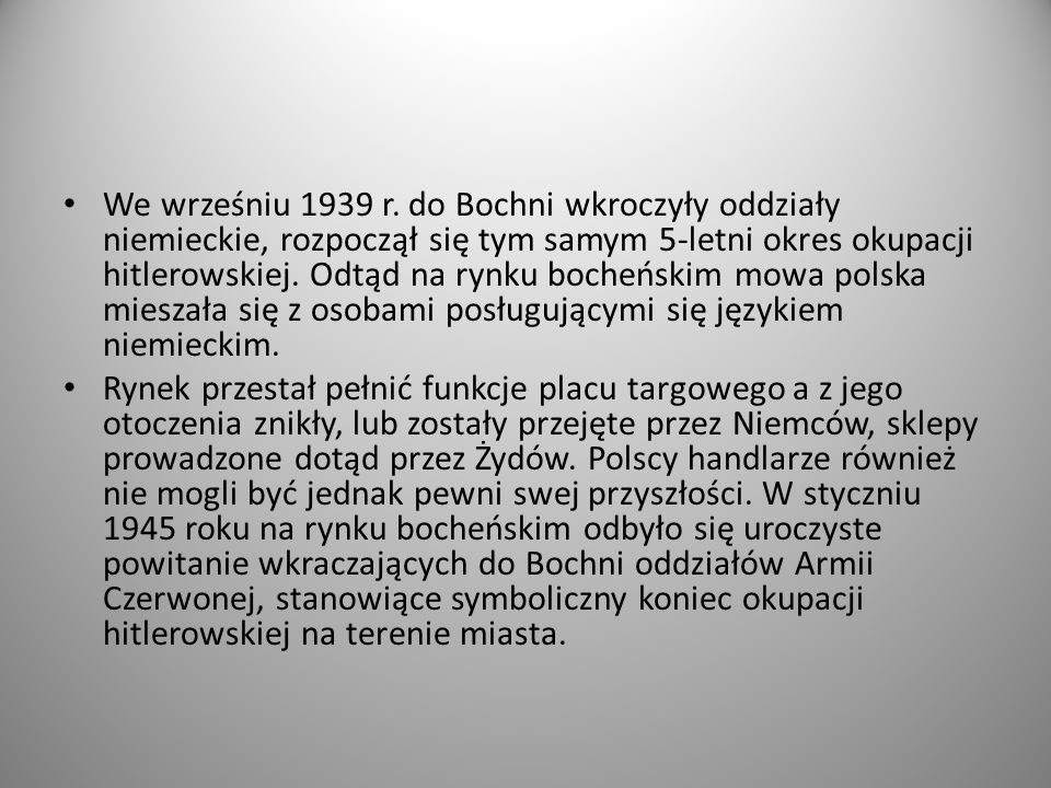 We wrześniu 1939 r. do Bochni wkroczyły oddziały niemieckie, rozpoczął się tym samym 5-letni okres okupacji hitlerowskiej. Odtąd na rynku bocheńskim mowa polska mieszała się z osobami posługującymi się językiem niemieckim.