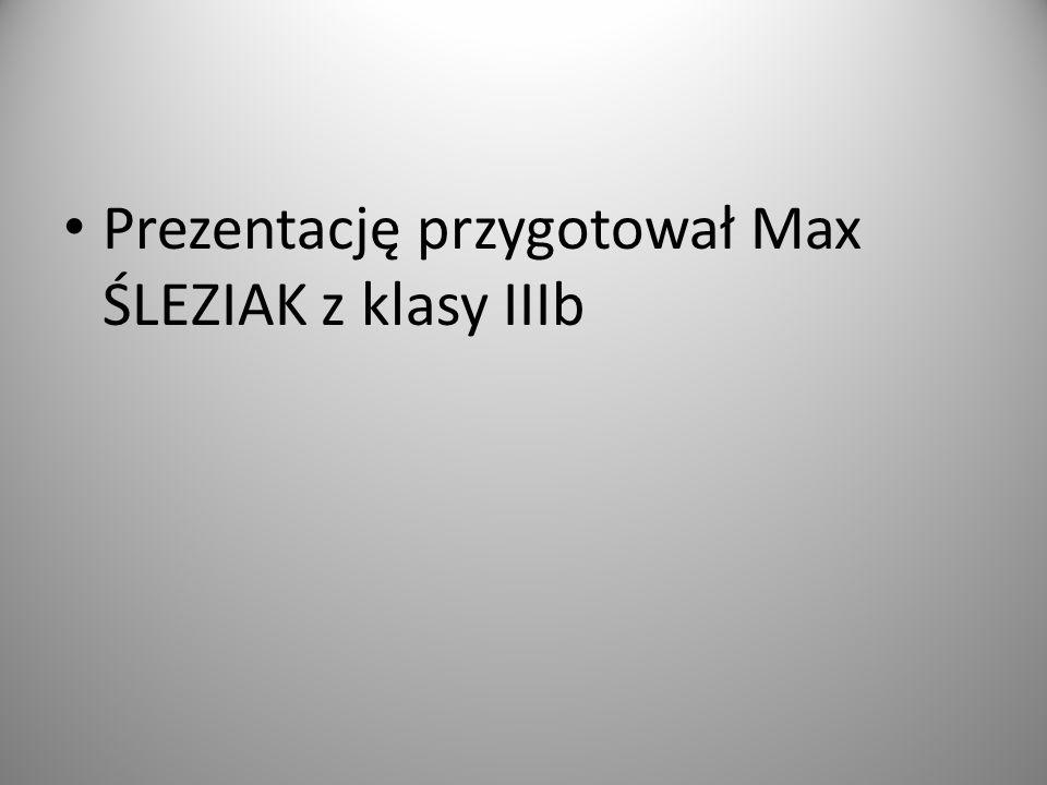 Prezentację przygotował Max ŚLEZIAK z klasy IIIb
