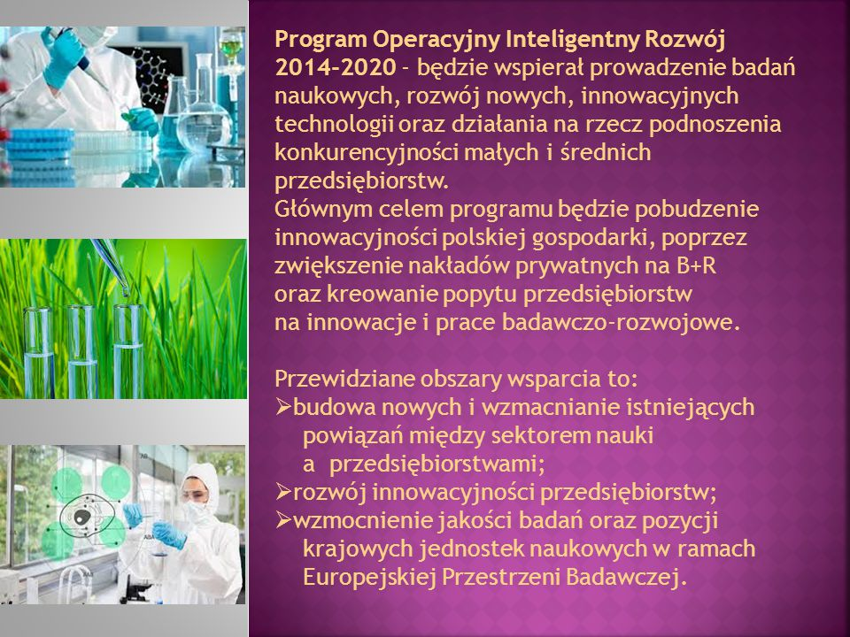 Program Operacyjny Inteligentny Rozwój 2014-2020 - będzie wspierał prowadzenie badań naukowych, rozwój nowych, innowacyjnych technologii oraz działania na rzecz podnoszenia konkurencyjności małych i średnich przedsiębiorstw.