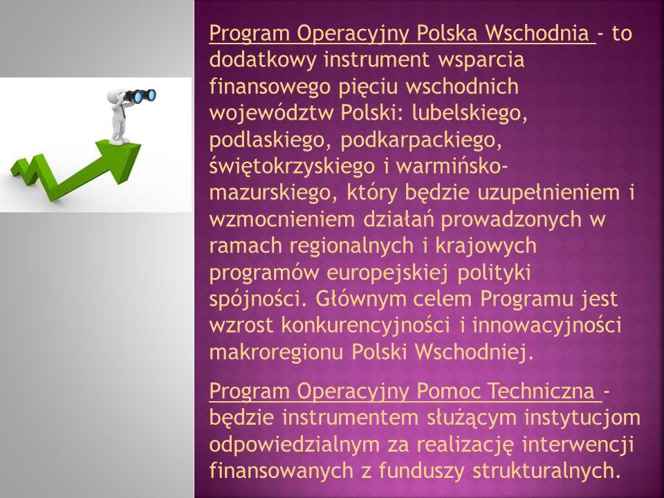 Program Operacyjny Polska Wschodnia - to dodatkowy instrument wsparcia finansowego pięciu wschodnich województw Polski: lubelskiego, podlaskiego, podkarpackiego, świętokrzyskiego i warmińsko-mazurskiego, który będzie uzupełnieniem i wzmocnieniem działań prowadzonych w ramach regionalnych i krajowych programów europejskiej polityki spójności. Głównym celem Programu jest wzrost konkurencyjności i innowacyjności makroregionu Polski Wschodniej.